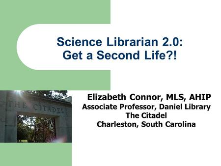 Science Librarian 2.0: Get a Second Life?! Elizabeth Connor, MLS, AHIP Associate Professor, Daniel Library The Citadel Charleston, South Carolina.