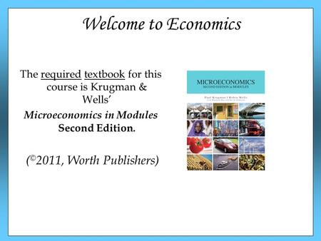Welcome to Economics The required textbook for this course is Krugman & Wells' Microeconomics in Modules Second Edition. ( © 2011, Worth Publishers)