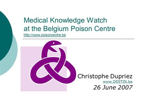 Medical Knowledge Watch at the Belgium Poison Centre   Christophe Dupriez  26 June 2007.