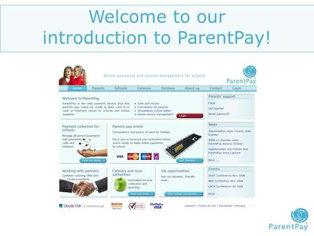 Welcome to our introduction to ParentPay!. What is ParentPay..? ParentPay is the online service that allows parents to make secure online credit and debit.