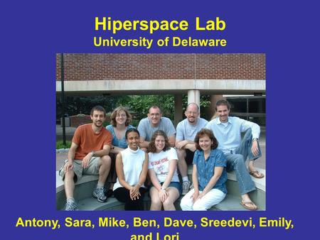 Hiperspace Lab University of Delaware Antony, Sara, Mike, Ben, Dave, Sreedevi, Emily, and Lori.