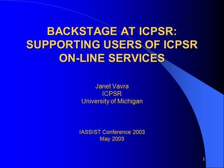1 BACKSTAGE AT ICPSR: SUPPORTING USERS OF ICPSR ON-LINE SERVICES Janet Vavra ICPSR University of Michigan IASSIST Conference 2003 May 2003.