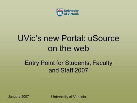 January 2007 University of Victoria UVic's new Portal: uSource on the web Entry Point for Students, Faculty and Staff 2007.