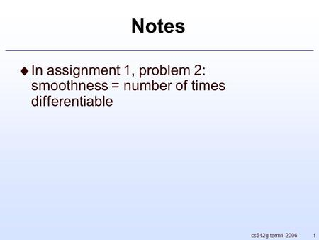 1cs542g-term1-2006 Notes  In assignment 1, problem 2: smoothness = number of times differentiable.
