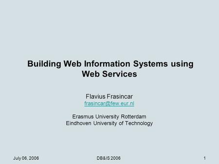 July 06, 2006DB&IS 20061 Building Web Information Systems using Web Services Flavius Frasincar Erasmus University Rotterdam Eindhoven.