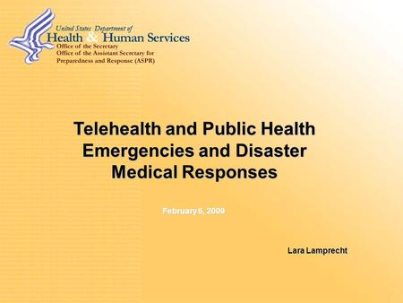 Telehealth and Public Health Emergencies and Disaster Medical Responses Lara Lamprecht February 6, 2009.