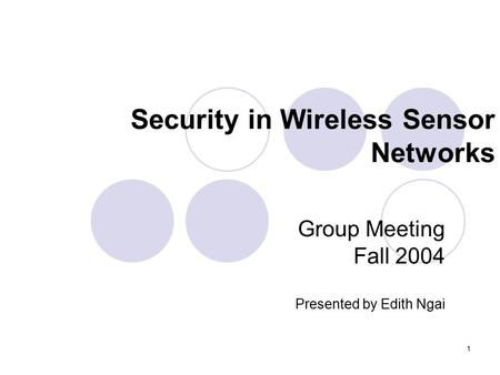 1 Security in Wireless Sensor Networks Group Meeting Fall 2004 Presented by Edith Ngai.