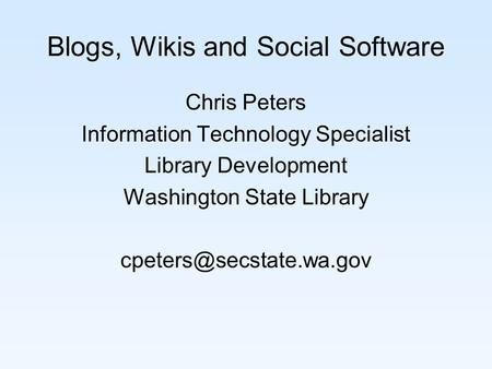 Blogs, Wikis and Social Software Chris Peters Information Technology Specialist Library Development Washington State Library