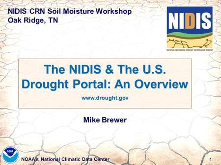 1 NOAA's National Climatic Data Center NIDIS CRN Soil Moisture Workshop Oak Ridge, TN The NIDIS & The U.S. Drought Portal: An Overview www.drought.gov.