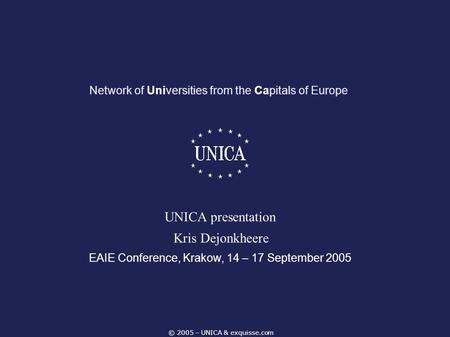 © 2005 – UNICA & exquisse.com Network of Universities from the Capitals of Europe EAIE Conference, Krakow, 14 – 17 September 2005 UNICA presentation Kris.