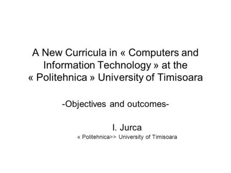 A New Curricula in « Computers and Information Technology » at the « Politehnica » University of Timisoara -Objectives and outcomes- I. Jurca « Politehnica>>