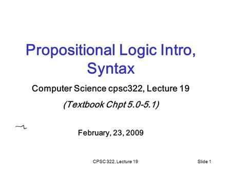 CPSC 322, Lecture 19Slide 1 Propositional Logic Intro, Syntax Computer Science cpsc322, Lecture 19 (Textbook Chpt 5.0-5.1) February, 23, 2009.