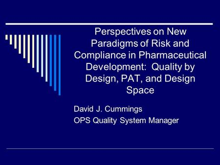 Perspectives on New Paradigms of Risk and Compliance in Pharmaceutical Development: Quality by Design, PAT, and Design Space David J. Cummings OPS Quality.