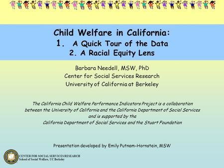 CENTER FOR SOCIAL SERVICES RESEARCH School of Social Welfare, UC Berkeley Child Welfare in California: 1. A Quick Tour of the Data 2. A Racial Equity Lens.