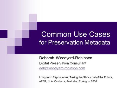 Common Use Cases for Preservation Metadata Deborah Woodyard-Robinson Digital Preservation Consultant Long-term Repositories: