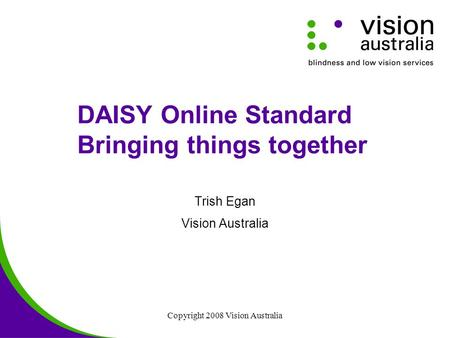 Copyright 2008 Vision Australia DAISY Online Standard Bringing things together Trish Egan Vision Australia.