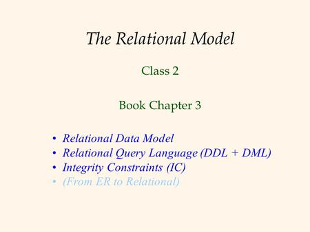 The Relational Model Class 2 Book Chapter 3 Relational Data Model Relational Query Language (DDL + DML) Integrity Constraints (IC) (From ER to Relational)