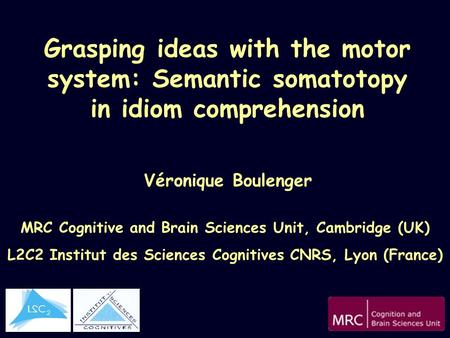 Grasping ideas with the motor system: Semantic somatotopy in idiom comprehension Véronique Boulenger MRC Cognitive and Brain Sciences Unit, Cambridge (UK)