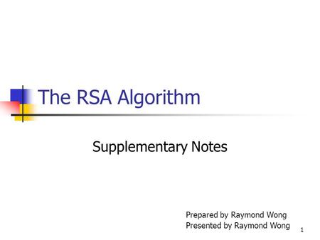 1 The RSA Algorithm Supplementary Notes Prepared by Raymond Wong Presented by Raymond Wong.