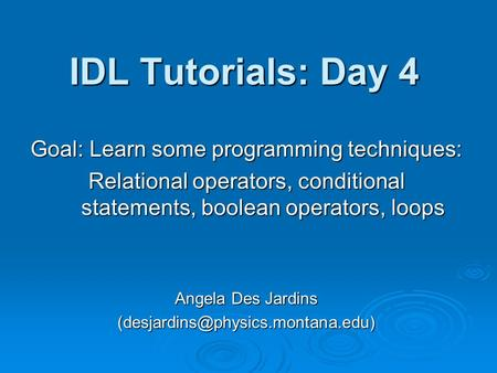 IDL Tutorials: Day 4 Goal: Learn some programming techniques: Relational operators, conditional statements, boolean operators, loops Angela Des Jardins.
