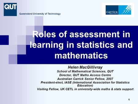 1 Roles of assessment <strong>in</strong> learning <strong>in</strong> <strong>statistics</strong> and mathematics Helen MacGillivray School of Mathematical Sciences, QUT Director, QUT <strong>Maths</strong> Access Centre.
