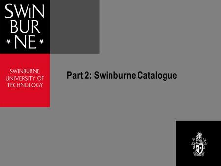 Part 2: Swinburne Catalogue. Swinburne Catalogue Six campus libraries Select a campus library to search Each catalogue includes records for all of the.