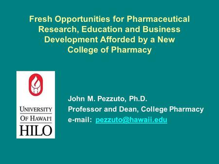 Fresh Opportunities for Pharmaceutical Research, Education and Business Development Afforded by a New College of Pharmacy John M. Pezzuto, Ph.D. Professor.