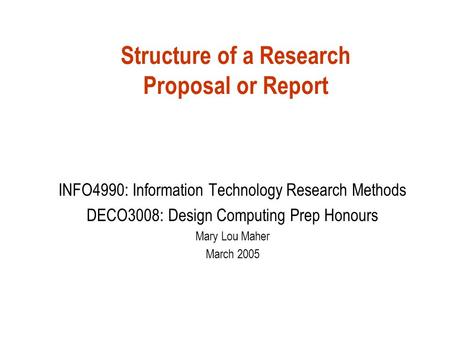Structure of a Research Proposal or Report INFO4990: Information Technology Research Methods DECO3008: Design Computing Prep Honours Mary Lou Maher March.