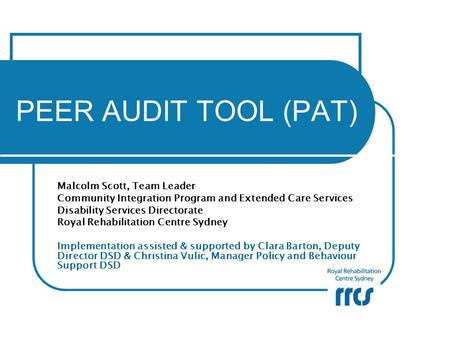 PEER AUDIT TOOL (PAT) Malcolm Scott, Team Leader Community Integration Program and Extended Care Services Disability Services Directorate Royal Rehabilitation.