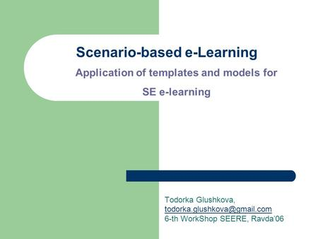 Scenario-based e-Learning Todorka Glushkova, 6-th WorkShop SEERE, Ravda'06 Application of templates and models for SE e-learning.