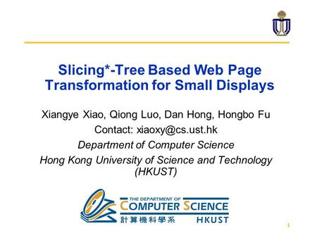 1 Slicing*-Tree Based Web Page Transformation for Small Displays Xiangye Xiao, Qiong Luo, Dan Hong, Hongbo Fu Contact: Department of Computer.