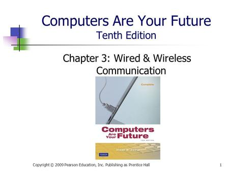 Computers Are Your Future Tenth Edition Chapter 3: Wired & Wireless Communication Copyright © 2009 Pearson Education, Inc. Publishing as Prentice Hall1.
