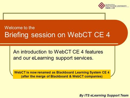 Welcome to the Briefing session on WebCT CE 4 An introduction to WebCT CE 4 features and our eLearning support services. By ITS eLearning Support Team.