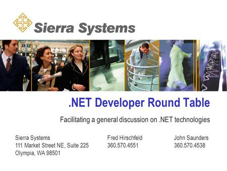 .NET Developer Round Table Facilitating a general discussion on.NET technologies Sierra Systems Fred HirschfeldJohn Saunders 111 Market Street NE, Suite.