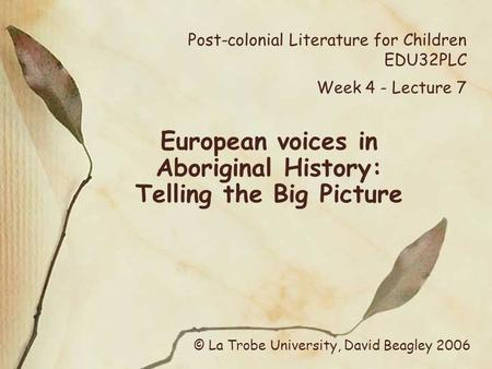 Post-colonial Literature for Children EDU32PLC Week 4 - Lecture 7 European voices in Aboriginal History: Telling the Big Picture © La Trobe University,