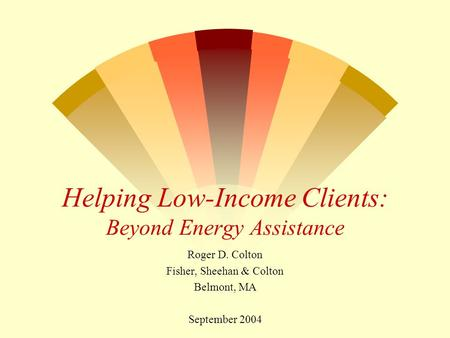 Helping Low-Income Clients: Beyond Energy Assistance Roger D. Colton Fisher, Sheehan & Colton Belmont, MA September 2004.