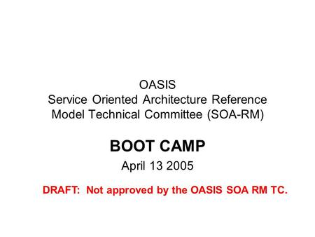 OASIS Service Oriented Architecture Reference Model Technical Committee (SOA-RM) BOOT CAMP April 13 2005 DRAFT: Not approved by the OASIS SOA RM TC.