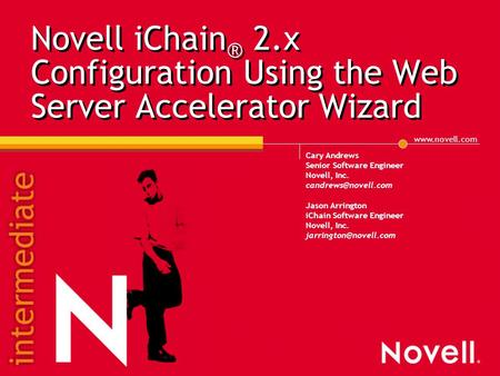 Novell iChain ® 2.x Configuration Using the Web Server Accelerator Wizard Cary Andrews Senior Software Engineer Novell, Inc.