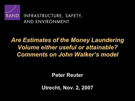 Are Estimates of the Money Laundering Volume either useful or attainable? Comments on John Walker's model Peter Reuter Utrecht, Nov. 2, 2007.