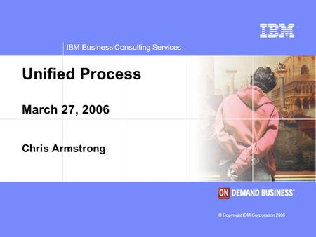 IBM Business Consulting Services © Copyright IBM Corporation 2006 Unified Process March 27, 2006 Chris Armstrong.