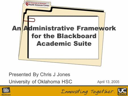 Your Logo Here An Administrative Framework for the Blackboard Academic Suite Presented By Chris J Jones University of Oklahoma HSC April 13, 2005.