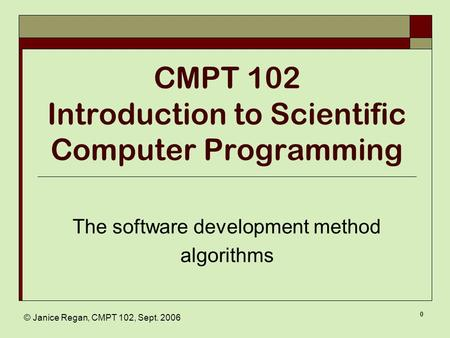 © Janice Regan, CMPT 102, Sept. 2006 0 CMPT 102 Introduction to Scientific Computer Programming The software development method algorithms.
