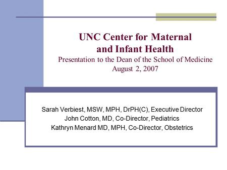 UNC Center for Maternal and Infant Health Presentation to the Dean of the School of Medicine August 2, 2007 Sarah Verbiest, MSW, MPH, DrPH(C), Executive.