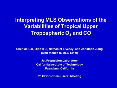 Interpreting MLS Observations of the Variabilities of Tropical Upper Tropospheric O 3 and CO Chenxia Cai, Qinbin Li, Nathaniel Livesey and Jonathan Jiang.