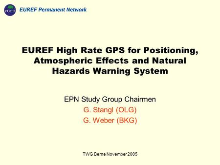 TWG Berne November 2005 EUREF High Rate GPS for Positioning, Atmospheric Effects and Natural Hazards Warning System EPN Study Group Chairmen G. Stangl.