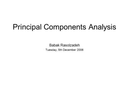 Principal Components Analysis Babak Rasolzadeh Tuesday, 5th December 2006.
