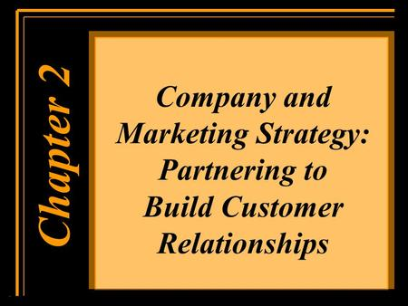 Company and Marketing Strategy: Partnering to Build Customer Relationships Chapter 1 Chapter 2.