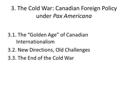 "3. The Cold War: Canadian Foreign Policy under Pax Americana 3.1. The ""Golden Age"" of Canadian Internationalism 3.2. New Directions, Old Challenges 3.3."