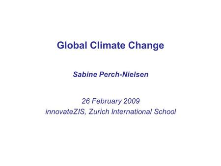 Global Climate Change Sabine Perch-Nielsen 26 February 2009 innovateZIS, Zurich International School.