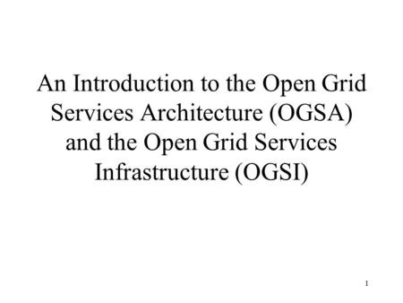 1 An Introduction to the Open Grid Services Architecture (OGSA) and the Open Grid Services Infrastructure (OGSI)